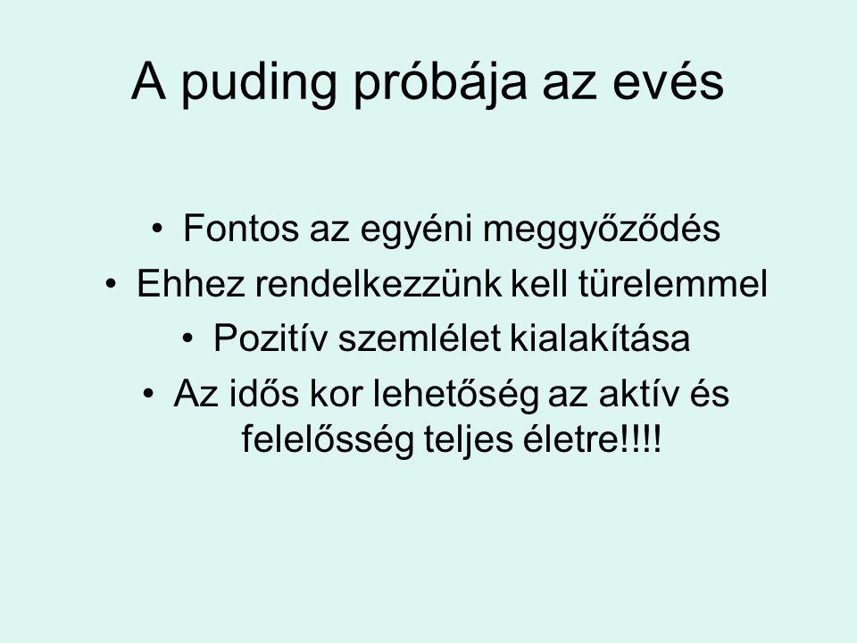 A puding próbája az evés •Fontos az egyéni meggyőződés •Ehhez rendelkezzünk kell türelemmel •Pozitív szemlélet kialakítása •Az idős kor lehetőség az a