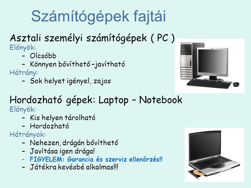 Számítógépek fajtái Asztali személyi számítógépek ( PC ) Előnyök: –Olcsóbb –Könnyen bővíthető –javítható Hátrány: –Sok helyet igényel, zajos Hordozhat