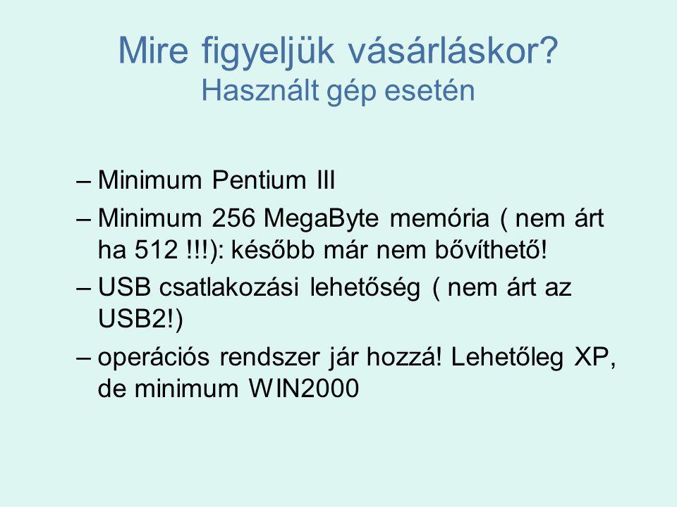 Mire figyeljük vásárláskor? Használt gép esetén –Minimum Pentium III –Minimum 256 MegaByte memória ( nem árt ha 512 !!!): később már nem bővíthető! –U