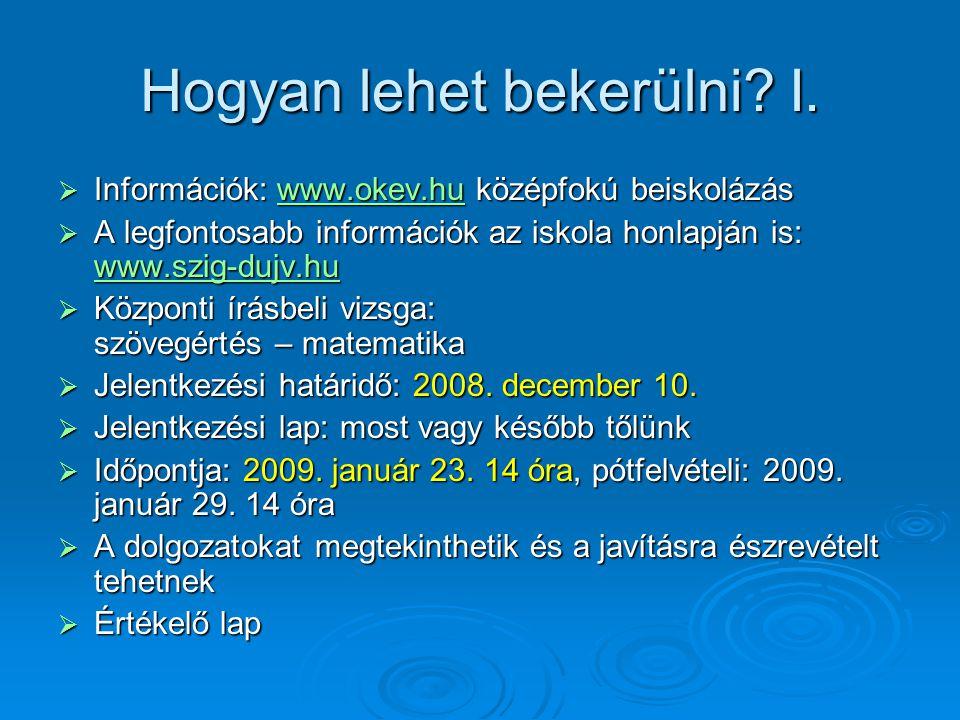 Hogyan lehet bekerülni? I.  Információk: www.okev.hu középfokú beiskolázás www.okev.hu  A legfontosabb információk az iskola honlapján is: www.szig-