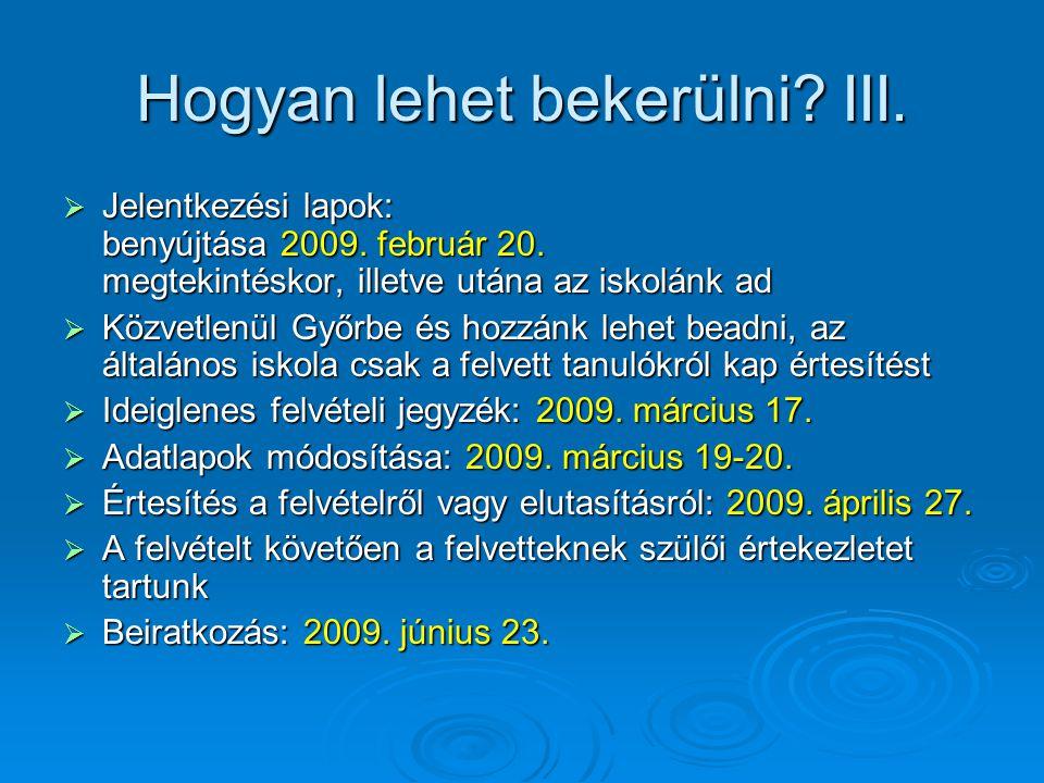 Hogyan lehet bekerülni? III.  Jelentkezési lapok: benyújtása 2009. február 20. megtekintéskor, illetve utána az iskolánk ad  Közvetlenül Győrbe és h