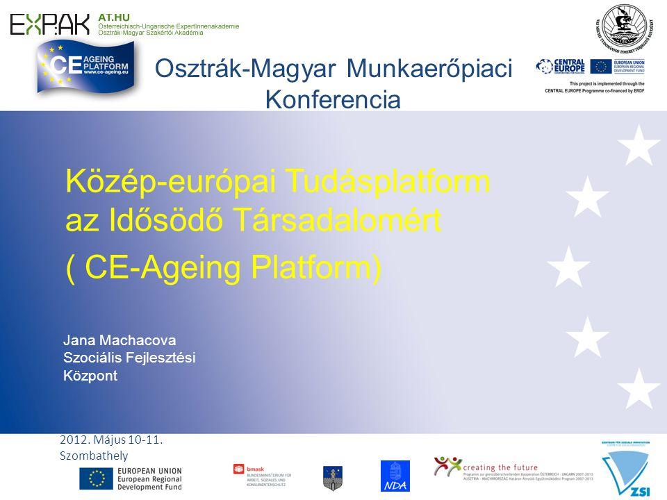 Osztrák-Magyar Munkaerőpiaci Konferencia Közép-európai Tudásplatform az Idősödő Társadalomért ( CE-Ageing Platform) Jana Machacova Szociális Fejlesztési Központ 2012.
