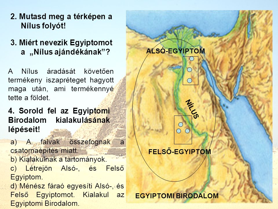 """2. Mutasd meg a térképen a Nílus folyót! 3. Miért nevezik Egyiptomot a """"Nílus ajándékának""""? 4. Sorold fel az Egyiptomi Birodalom kialakulásának lépése"""