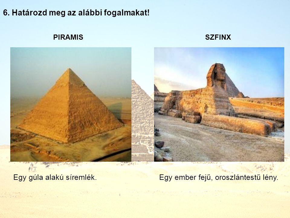 6. Határozd meg az alábbi fogalmakat! PIRAMIS SZFINX Egy gúla alakú síremlék.Egy ember fejű, oroszlántestű lény.