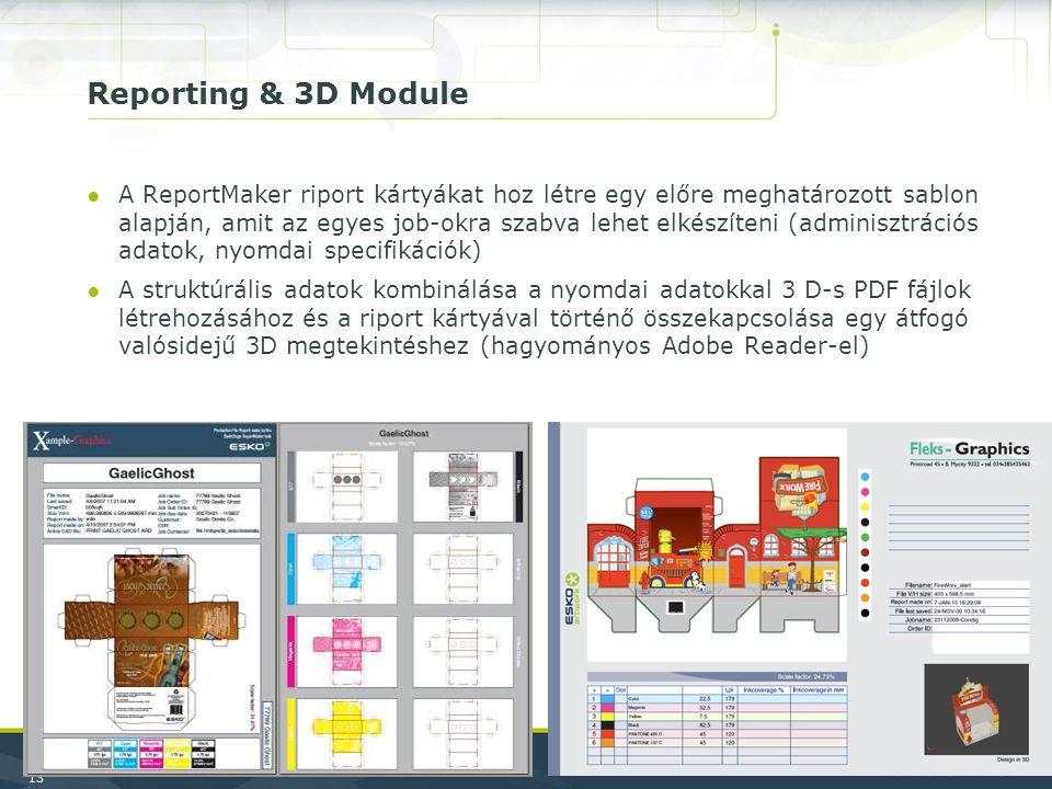 13 Reporting & 3D Module ●A ReportMaker riport kártyákat hoz létre egy előre meghatározott sablon alapján, amit az egyes job-okra szabva lehet elkészíteni (adminisztrációs adatok, nyomdai specifikációk) ●A struktúrális adatok kombinálása a nyomdai adatokkal 3 D-s PDF fájlok létrehozásához és a riport kártyával történő összekapcsolása egy átfogó valósidejű 3D megtekintéshez (hagyományos Adobe Reader-el)