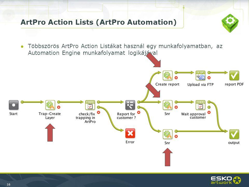 16 ArtPro Action Lists (ArtPro Automation) ●Többszörös ArtPro Action Listákat használ egy munkafolyamatban, az Automation Engine munkafolyamat logikájával