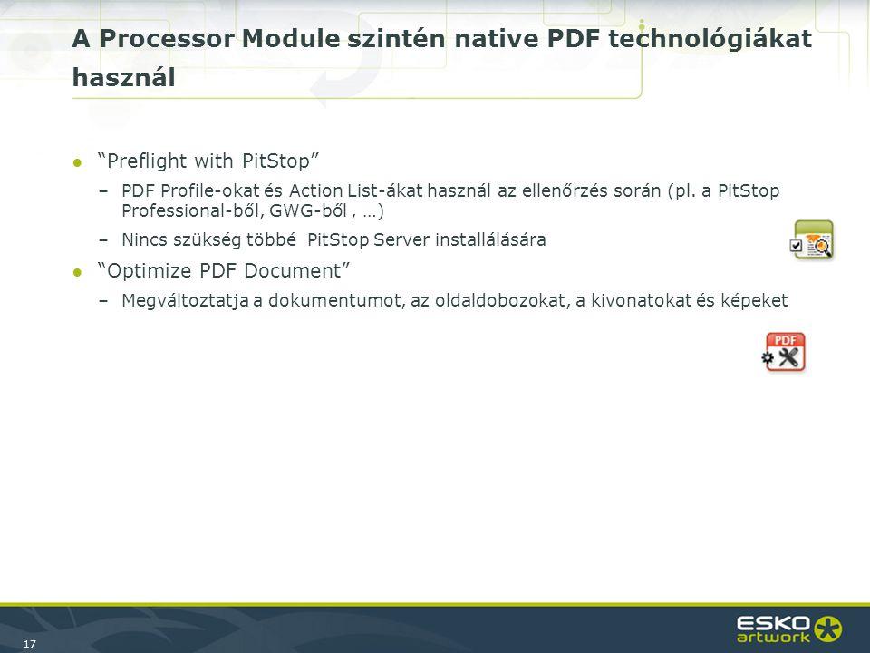17 A Processor Module szintén native PDF technológiákat használ ● Preflight with PitStop –PDF Profile-okat és Action List-ákat használ az ellenőrzés során (pl.