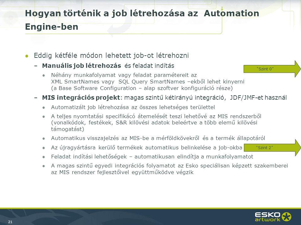 21 Hogyan történik a job létrehozása az Automation Engine-ben ●Eddig kétféle módon lehetett job-ot létrehozni –Manuális job létrehozás és feladat indítás ●Néhány munkafolyamat vagy feladat paramétereit az XML SmartNames vagy SQL Query SmartNames –ekből lehet kinyerni (a Base Software Configuration – alap szoftver konfiguráció része) –MIS integrációs projekt: magas szintű kétirányú integráció, JDF/JMF-et használ ●Automatizált job létrehozása az összes lehetséges területtel ●A teljes nyomtatási specifikácó átemelését teszi lehetővé az MIS rendszerből (vonalkódok, festékek, S&R kilövési adatok beleértve a több elemű kilövési támogatást) ●Automatikus visszajelzés az MIS-be a mérföldkövekről és a termék állapotáról ●Az újragyártásra kerülő termékek automatikus belinkelése a job-okba ●Feladat indítási lehetőségek – automatikusan elindítja a munkafolyamatot ●A magas szintű egyedi integrációs folyamatot az Esko speciálisan képzett szakemberei az MIS rendszer fejlesztőivel együttműködve végzik Szint 0 Szint 2