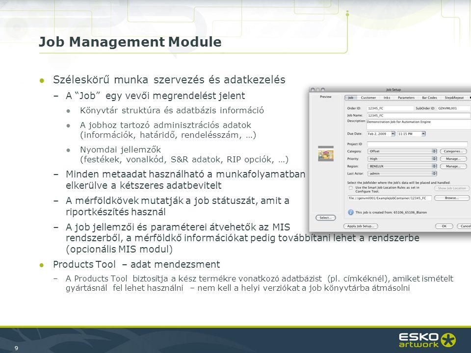 9 Job Management Module ●Széleskörű munka szervezés és adatkezelés –A Job egy vevői megrendelést jelent ●Könyvtár struktúra és adatbázis információ ●A jobhoz tartozó adminisztrációs adatok (információk, határidő, rendelésszám, …) ●Nyomdai jellemzők (festékek, vonalkód, S&R adatok, RIP opciók, …) –Minden metaadat használható a munkafolyamatban workflow elkerülve a kétszeres adatbevitelt –A mérföldkövek mutatják a job státuszát, amit a riportkészítés használ –A job jellemzői és paraméterei átvehetők az MIS rendszerből, a mérföldkő információkat pedig továbbítani lehet a rendszerbe (opcionális MIS modul) ●Products Tool – adat mendezsment –A Products Tool biztosítja a kész termékre vonatkozó adatbázist (pl.