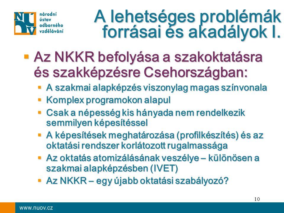 10  Az NKKR befolyása a szakoktatásra és szakképzésre Csehországban:  A szakmai alapképzés viszonylag magas színvonala  Komplex programokon alapul  Csak a népesség kis hányada nem rendelkezik semmilyen képesítéssel  A képesítések meghatározása (profilkészítés) és az oktatási rendszer korlátozott rugalmassága  Az oktatás atomizálásának veszélye – különösen a szakmai alapképzésben (IVET)  Az NKKR – egy újabb oktatási szabályozó.