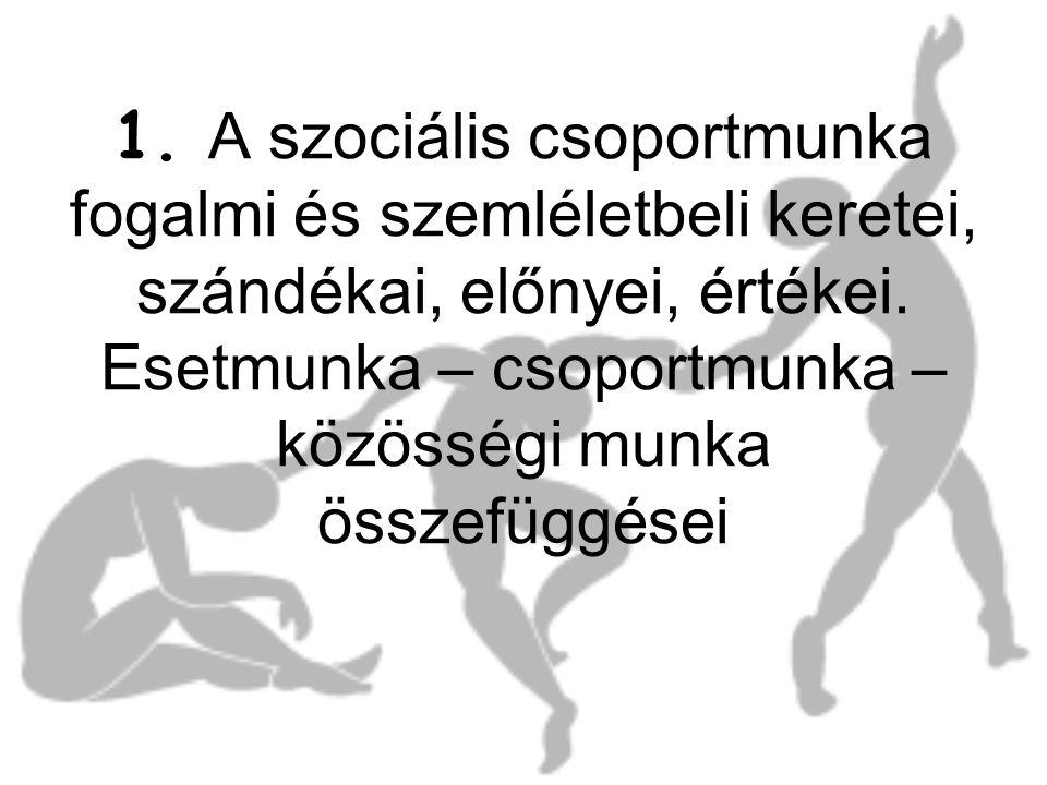 1. A szociális csoportmunka fogalmi és szemléletbeli keretei, szándékai, előnyei, értékei. Esetmunka – csoportmunka – közösségi munka összefüggései