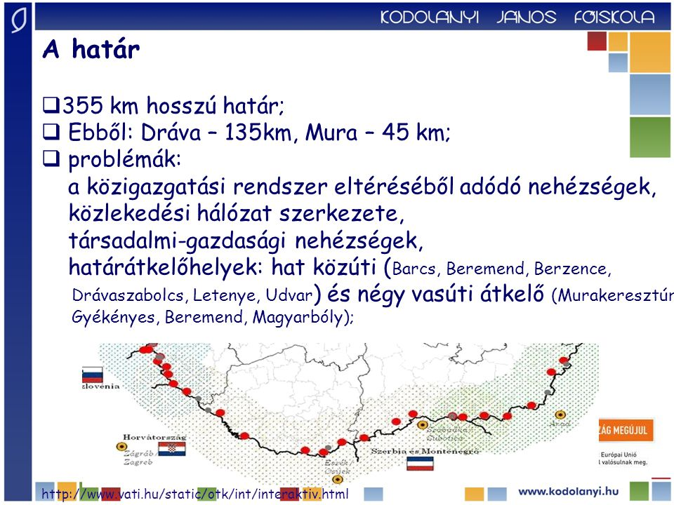 A határ  355 km hosszú határ;  Ebből: Dráva – 135km, Mura – 45 km;  problémák: a közigazgatási rendszer eltéréséből adódó nehézségek, közlekedési hálózat szerkezete, társadalmi-gazdasági nehézségek, határátkelőhelyek: hat közúti ( Barcs, Beremend, Berzence, Drávaszabolcs, Letenye, Udvar ) és négy vasúti átkelő (Murakeresztúr, Gyékényes, Beremend, Magyarbóly); http://www.vati.hu/static/otk/int/interaktiv.html