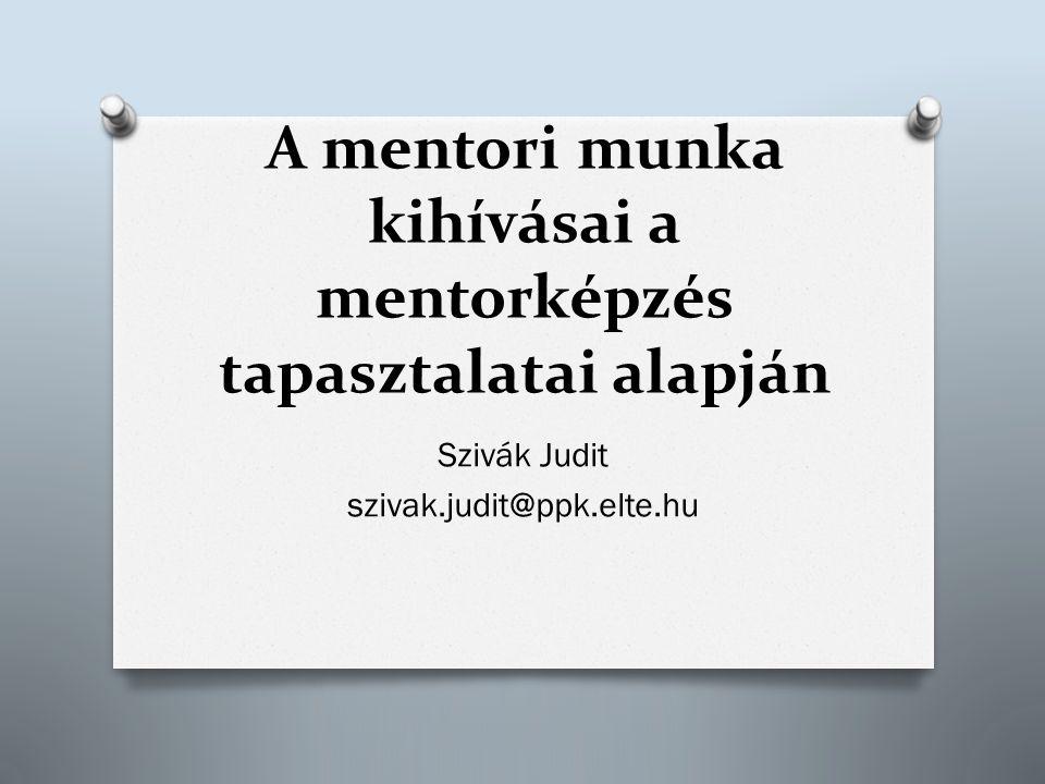 A mentori munka kihívásai a mentorképzés tapasztalatai alapján Szivák Judit szivak.judit@ppk.elte.hu