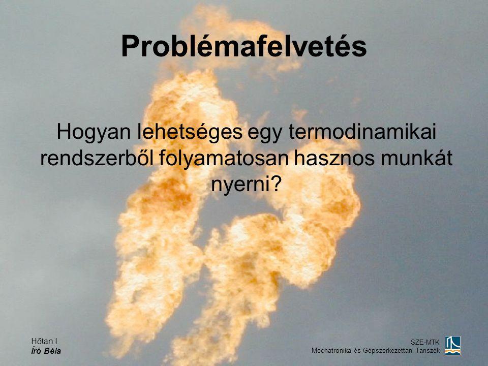 Hőtan I. Író Béla SZE-MTK Mechatronika és Gépszerkezettan Tanszék Problémafelvetés Hogyan lehetséges egy termodinamikai rendszerből folyamatosan haszn