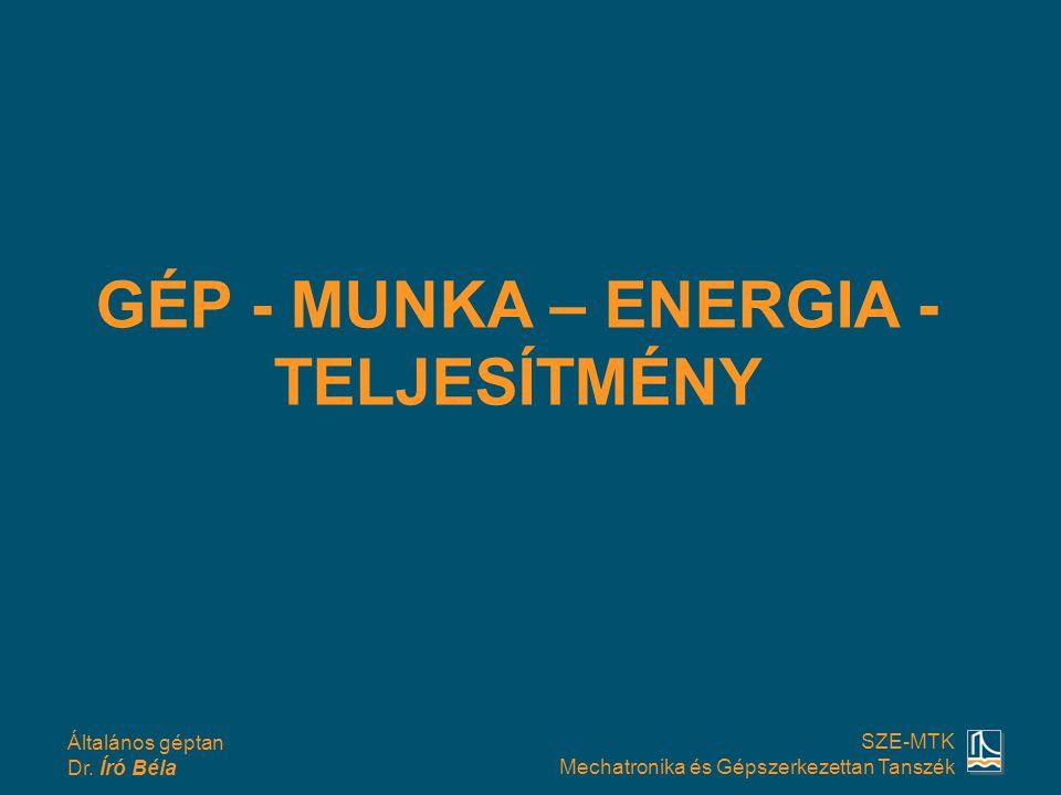 Általános géptan Dr. Író Béla SZE-MTK Mechatronika és Gépszerkezettan Tanszék GÉP - MUNKA – ENERGIA - TELJESÍTMÉNY