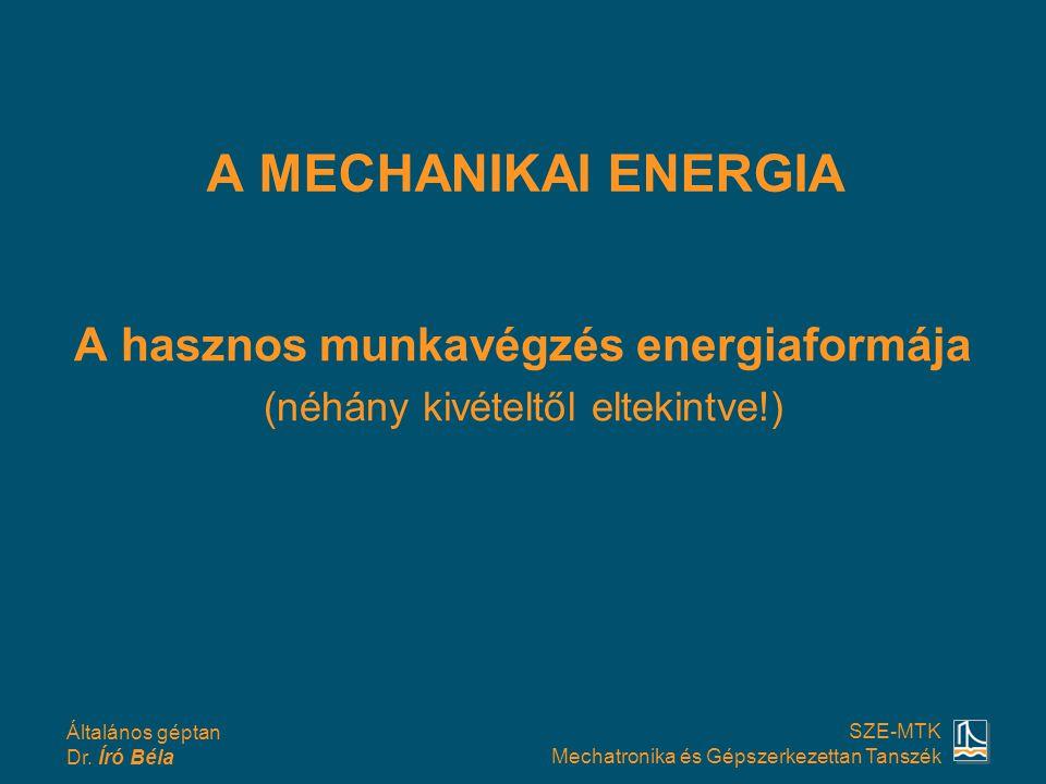 Általános géptan Dr. Író Béla SZE-MTK Mechatronika és Gépszerkezettan Tanszék A MECHANIKAI ENERGIA A hasznos munkavégzés energiaformája (néhány kivéte