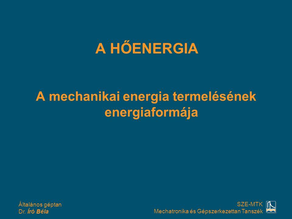 Általános géptan Dr. Író Béla SZE-MTK Mechatronika és Gépszerkezettan Tanszék A HŐENERGIA A mechanikai energia termelésének energiaformája