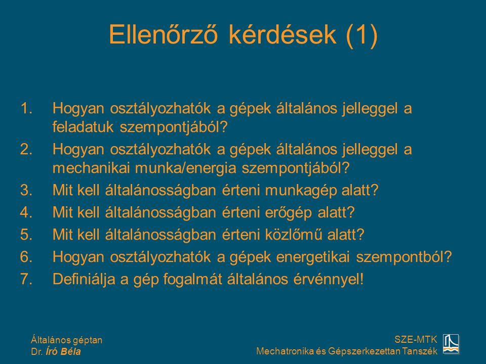 Általános géptan Dr. Író Béla SZE-MTK Mechatronika és Gépszerkezettan Tanszék Ellenőrző kérdések (1) 1.Hogyan osztályozhatók a gépek általános jellegg