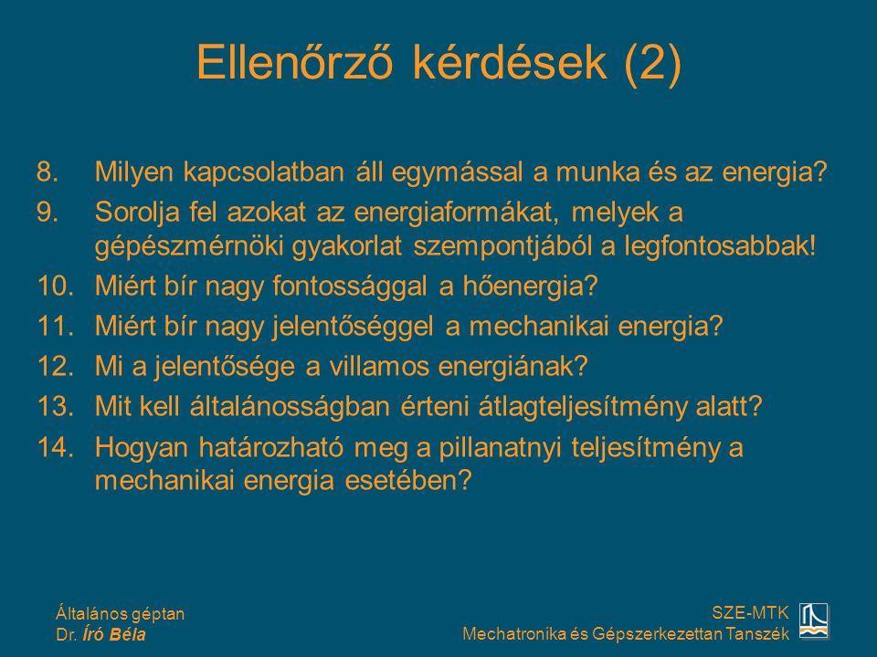 Általános géptan Dr. Író Béla SZE-MTK Mechatronika és Gépszerkezettan Tanszék Ellenőrző kérdések (2) 8.Milyen kapcsolatban áll egymással a munka és az