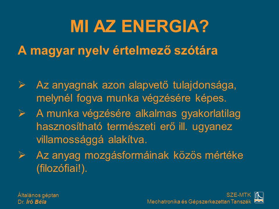 Általános géptan Dr. Író Béla SZE-MTK Mechatronika és Gépszerkezettan Tanszék MI AZ ENERGIA? A magyar nyelv értelmező szótára  Az anyagnak azon alapv