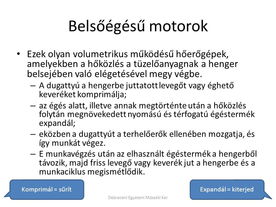 Belsőégésű motorok egyéb csoportosításai • A munkaütemek száma szerint: – Kétütemű – Négyütemű • A munkatér kialakítása szerint: – Osztott – Osztatlan • A friss töltet bejuttatása szerint: – Szívó (hagyományos) – Feltöltött: • mechanikus, turbo, dinamikus, vegyes, idegen Debreceni Egyetem Műszaki Kar