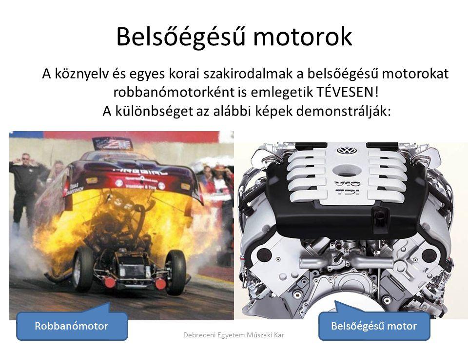 Belsőégésű motorok egyéb csoportosításai • A gyújtás jellege szerint: – Belső gyújtású: • kompresszió gyújtású • izzófejes – Külső (szikra) gyújtású (külső energiaforrással) • A befecskendezés módja szerint: – Közvetlen befecskendezés (osztatlan égéstér) – Közvetett befecskendezés (mellék munkatér) Debreceni Egyetem Műszaki Kar