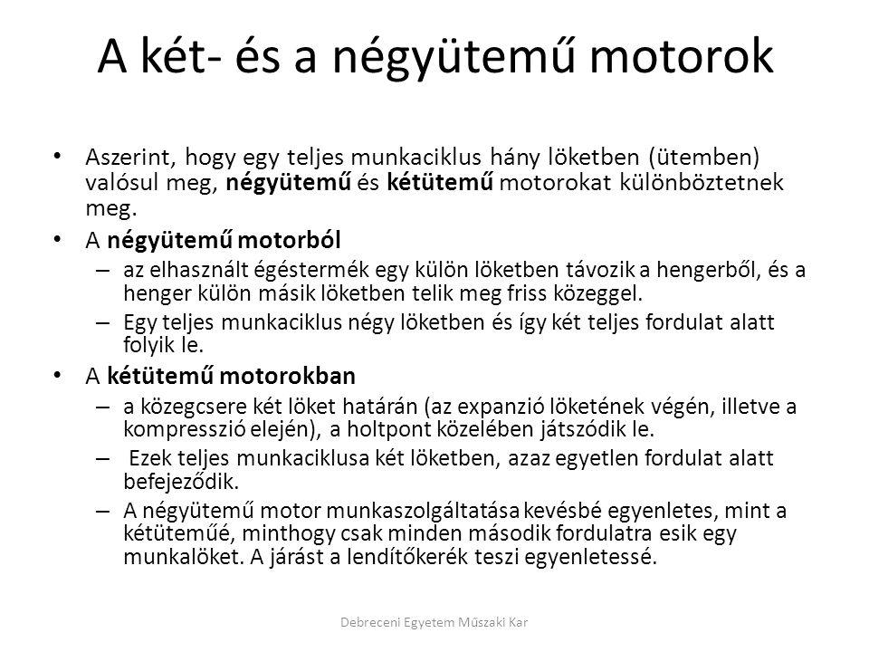 Belsőégésű motorok egyéb csoportosításai • Keverékképzés módja (1): – Külső (munkatéren kívül  előkamrás) – Belső (munkatérben) • Keverékképzés módja (2): – Porlasztásos • szívó (karburátor) • nyomó (szivattyú) – Párologtató Debreceni Egyetem Műszaki Kar