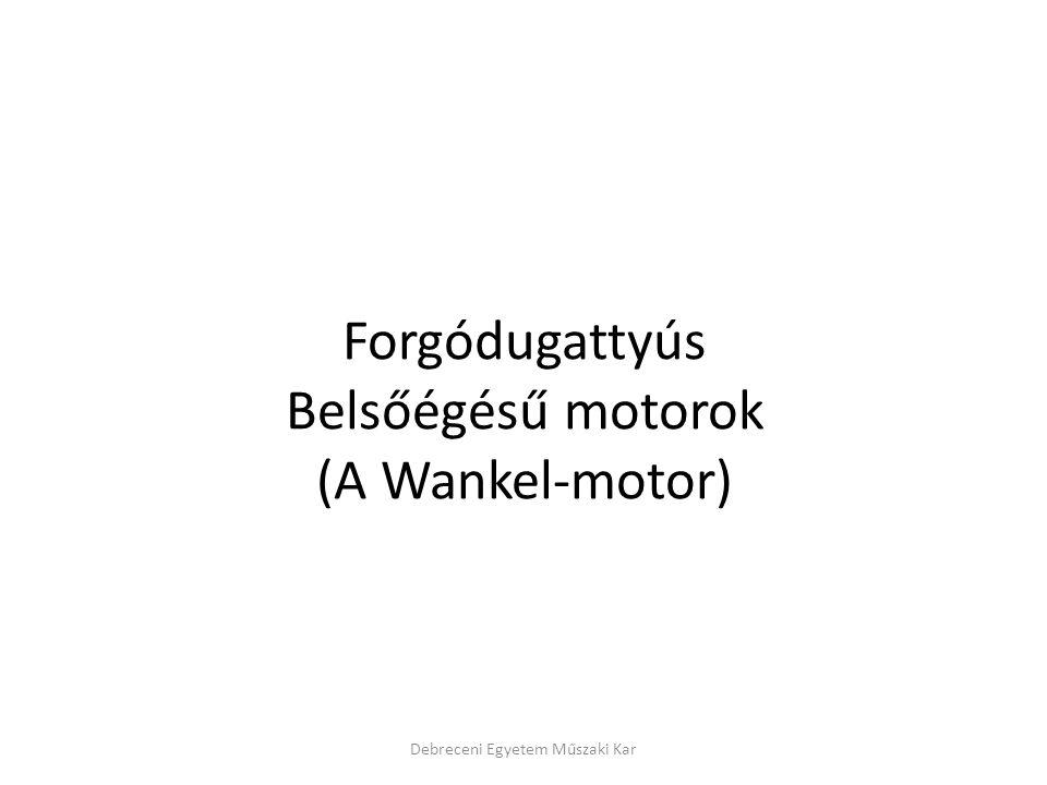 Debreceni Egyetem Műszaki Kar Forgódugattyús Belsőégésű motorok (A Wankel-motor)
