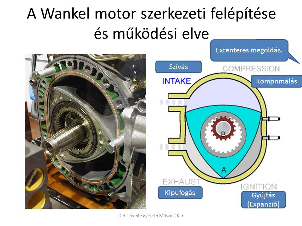 A Wankel motor szerkezeti felépítése és működési elve Debreceni Egyetem Műszaki Kar Szívás Komprimálás Gyújtás (Expanzió) Kipufogás Excenteres megoldá