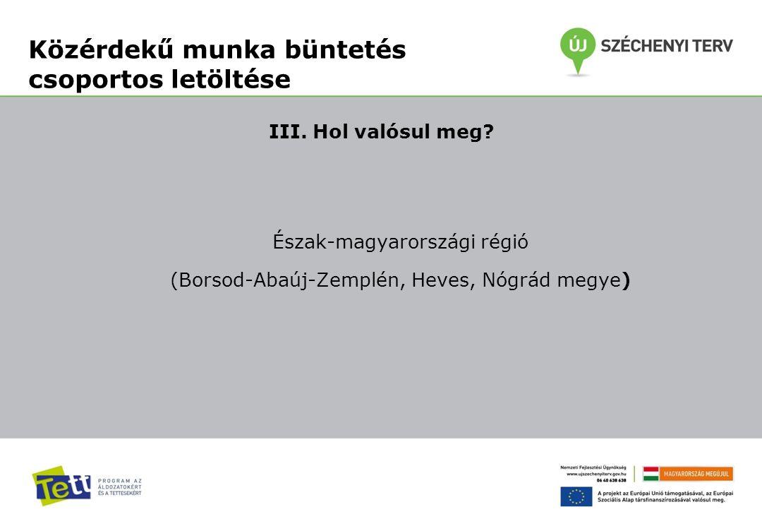 III. Hol valósul meg? Észak-magyarországi régió (Borsod-Abaúj-Zemplén, Heves, Nógrád megye) Közérdekű munka büntetés csoportos letöltése