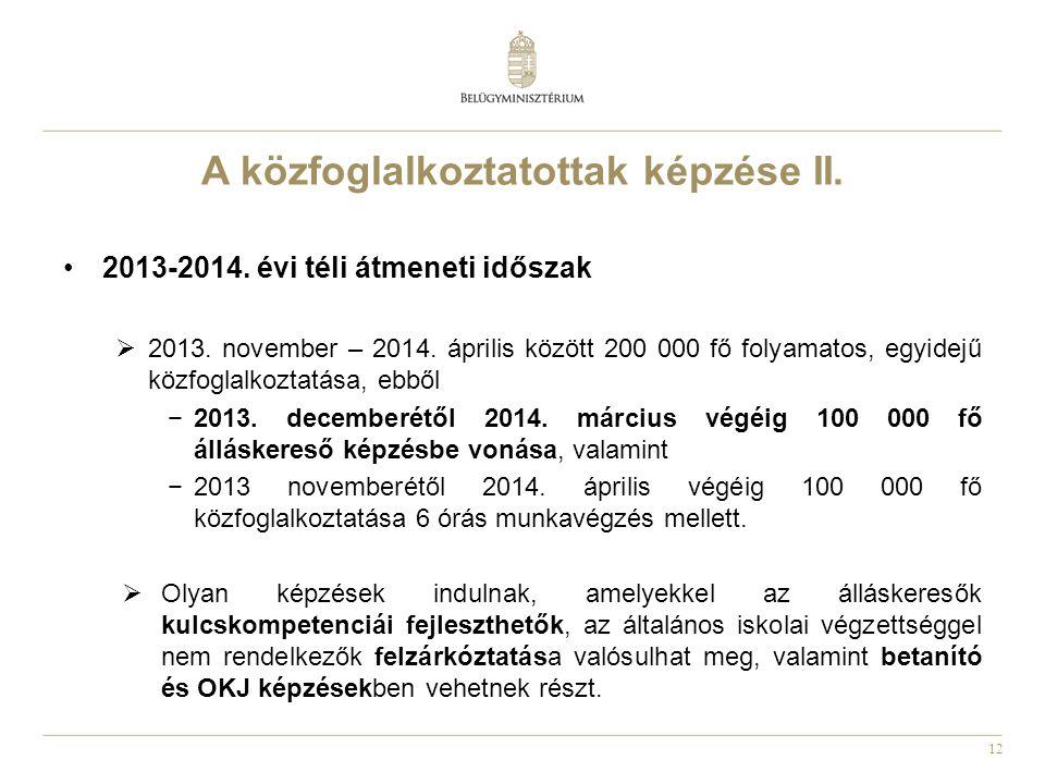 12 A közfoglalkoztatottak képzése II. •2013-2014. évi téli átmeneti időszak  2013. november – 2014. április között 200 000 fő folyamatos, egyidejű kö