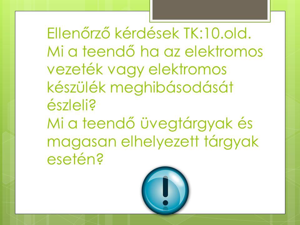 Ellenőrző kérdések TK:10.old. Mi a teendő ha az elektromos vezeték vagy elektromos készülék meghibásodását észleli? Mi a teendő üvegtárgyak és magasan