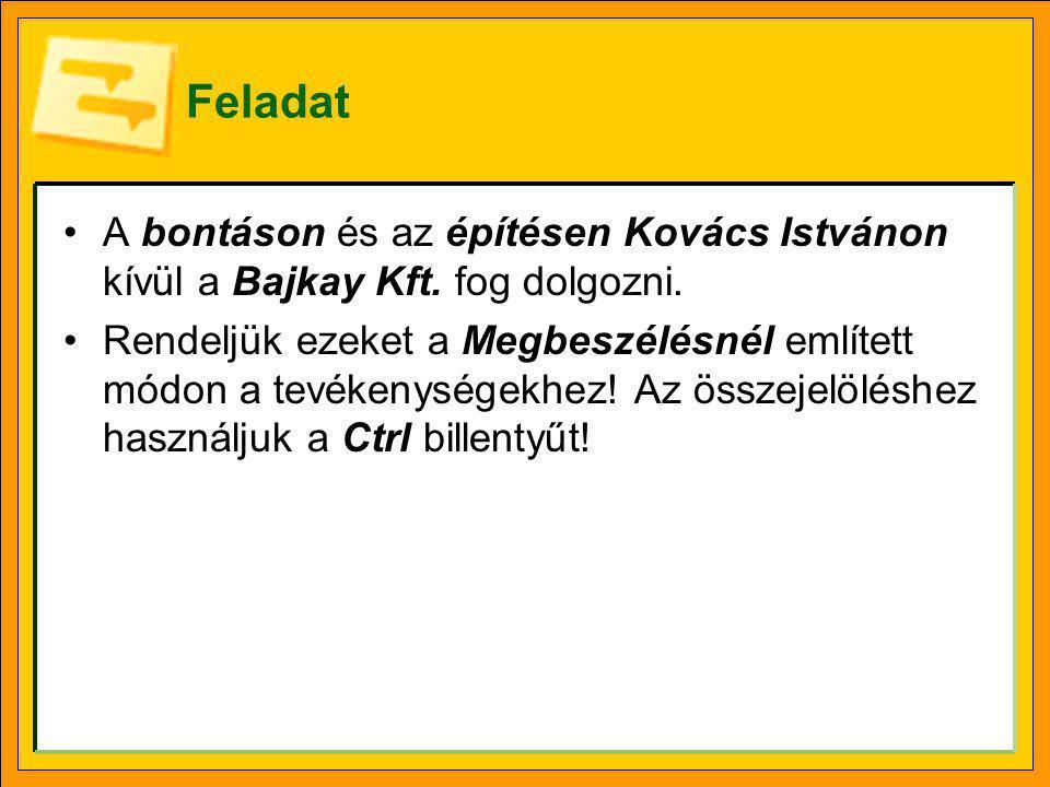 Feladat •A bontáson és az építésen Kovács Istvánon kívül a Bajkay Kft. fog dolgozni. •Rendeljük ezeket a Megbeszélésnél említett módon a tevékenységek