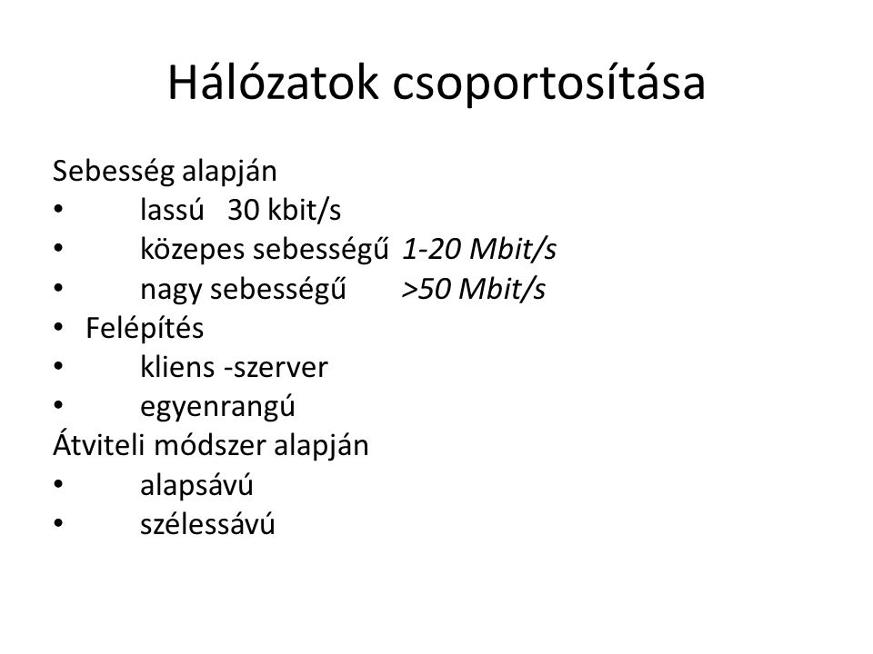 Hálózatok csoportosítása Sebesség alapján • lassú30 kbit/s • közepes sebességű1-20 Mbit/s • nagy sebességű>50 Mbit/s • Felépítés • kliens -szerver • egyenrangú Átviteli módszer alapján • alapsávú • szélessávú