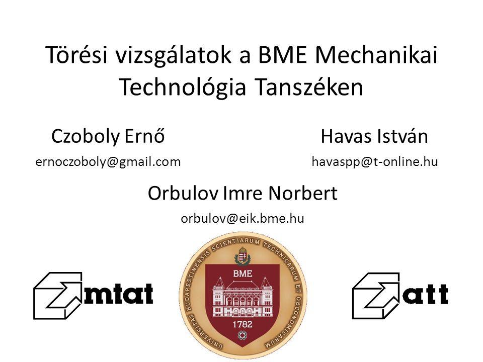 Törési vizsgálatok a BME Mechanikai Technológia Tanszéken Czoboly Ernő ernoczoboly@gmail.com Havas István havaspp@t-online.hu Orbulov Imre Norbert orb