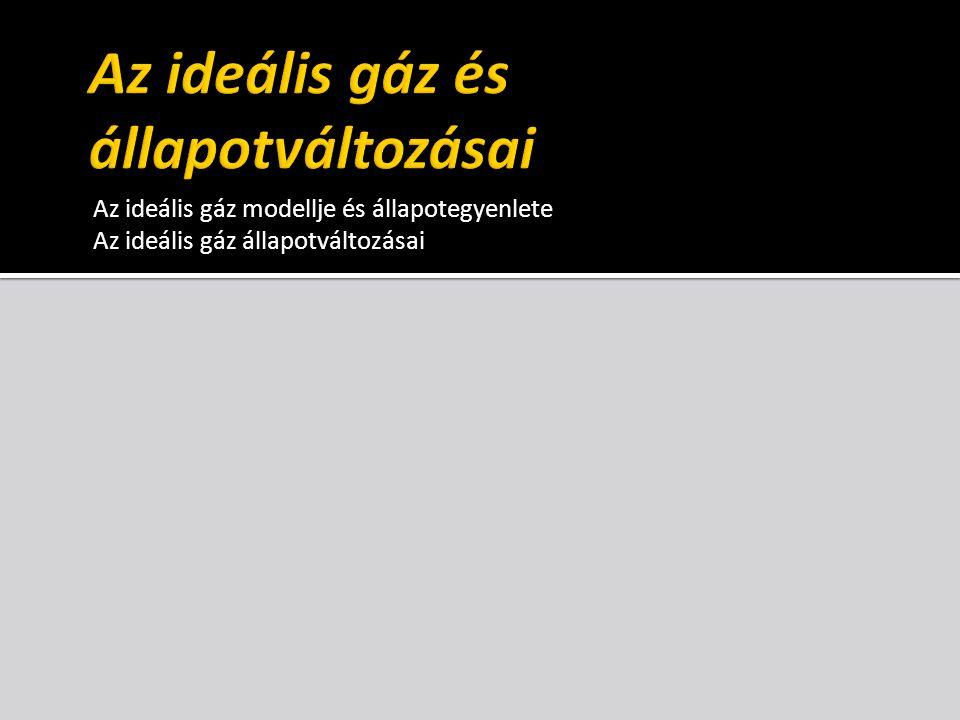 Az ideális gáz modellje és állapotegyenlete Az ideális gáz állapotváltozásai