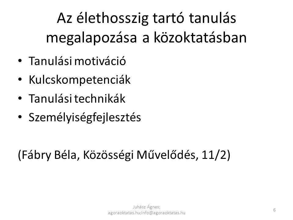 Az élethosszig tartó tanulás megalapozása a közoktatásban • Tanulási motiváció • Kulcskompetenciák • Tanulási technikák • Személyiségfejlesztés (Fábry Béla, Közösségi Művelődés, 11/2) Juhász Ágnes; agoraoktatas.hu;info@agoraoktatas.hu 6