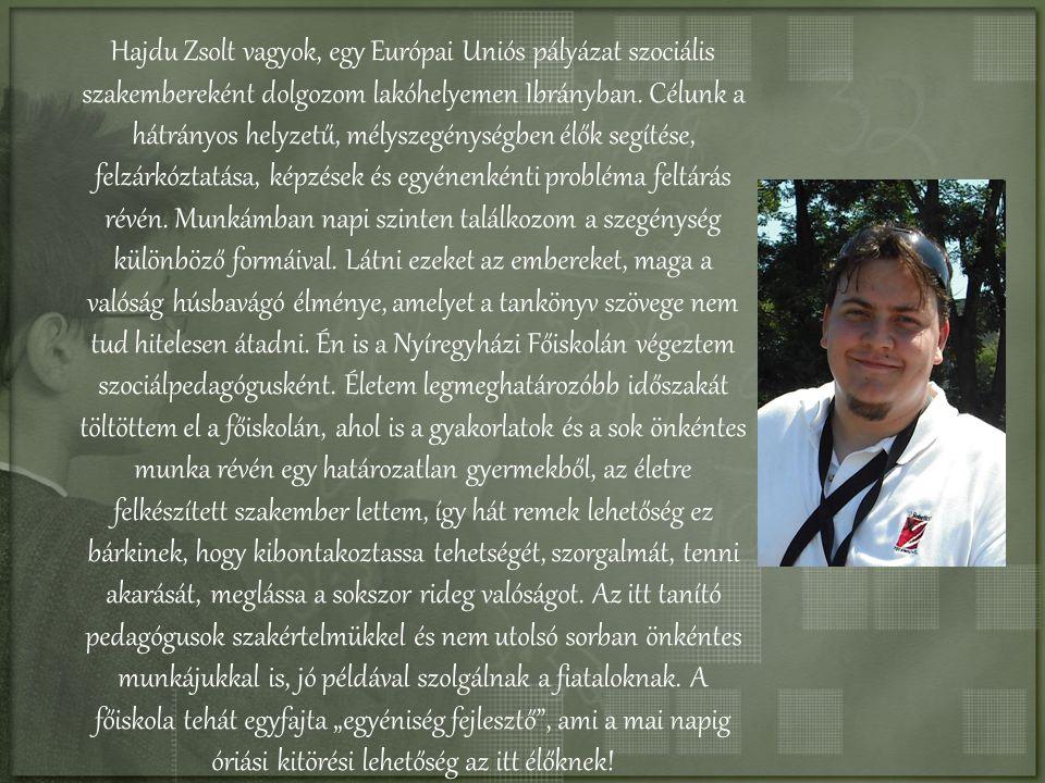 Hajdu Zsolt vagyok, egy Európai Uniós pályázat szociális szakembereként dolgozom lakóhelyemen Ibrányban. Célunk a hátrányos helyzetű, mélyszegénységbe