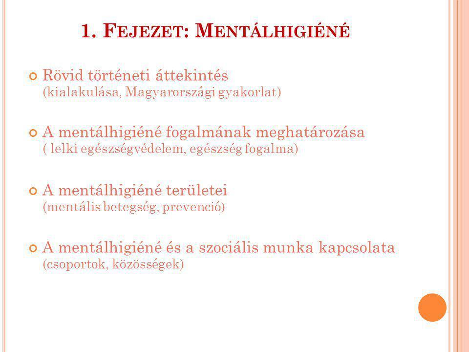 1. F EJEZET : M ENTÁLHIGIÉNÉ Rövid történeti áttekintés (kialakulása, Magyarországi gyakorlat) A mentálhigiéné fogalmának meghatározása ( lelki egészs