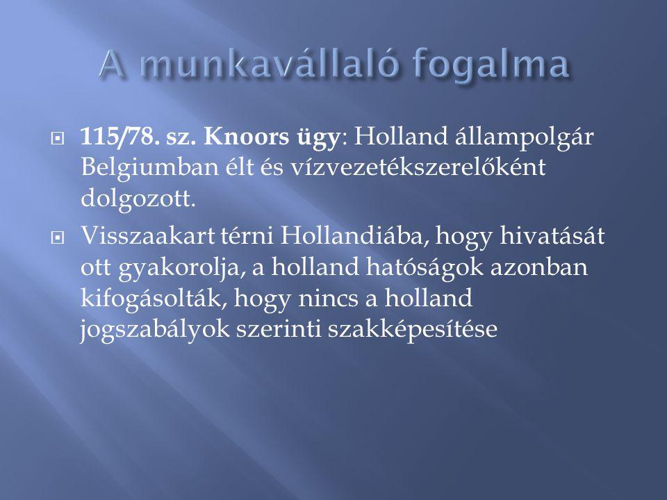  115/78. sz. Knoors ügy : Holland állampolgár Belgiumban élt és vízvezetékszerelőként dolgozott.  Visszaakart térni Hollandiába, hogy hivatását ott