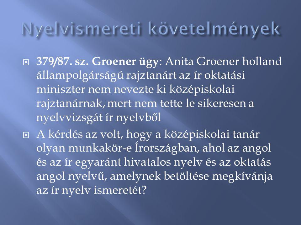  379/87. sz. Groener ügy : Anita Groener holland állampolgárságú rajztanárt az ír oktatási miniszter nem nevezte ki középiskolai rajztanárnak, mert n