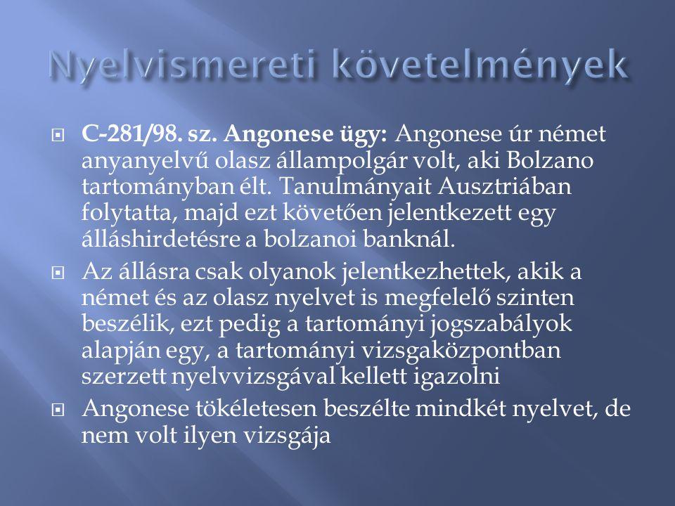  C-281/98. sz. Angonese ügy: Angonese úr német anyanyelvű olasz állampolgár volt, aki Bolzano tartományban élt. Tanulmányait Ausztriában folytatta, m