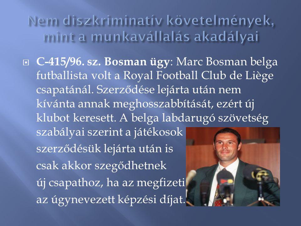  C-415/96. sz. Bosman ügy : Marc Bosman belga futballista volt a Royal Football Club de Liège csapatánál. Szerződése lejárta után nem kívánta annak m