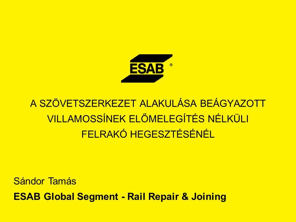 A SZÖVETSZERKEZET ALAKULÁSA BEÁGYAZOTT VILLAMOSSÍNEK ELŐMELEGÍTÉS NÉLKÜLI FELRAKÓ HEGESZTÉSÉNÉL Sándor Tamás ESAB Global Segment - Rail Repair & Joini