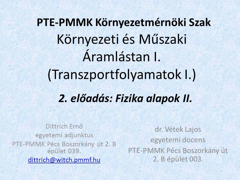 Környezeti és Műszaki Áramlástan I. (Transzportfolyamatok I.) PTE-PMMK Környezetmérnöki Szak 2. előadás: Fizika alapok II. Dittrich Ernő egyetemi adju