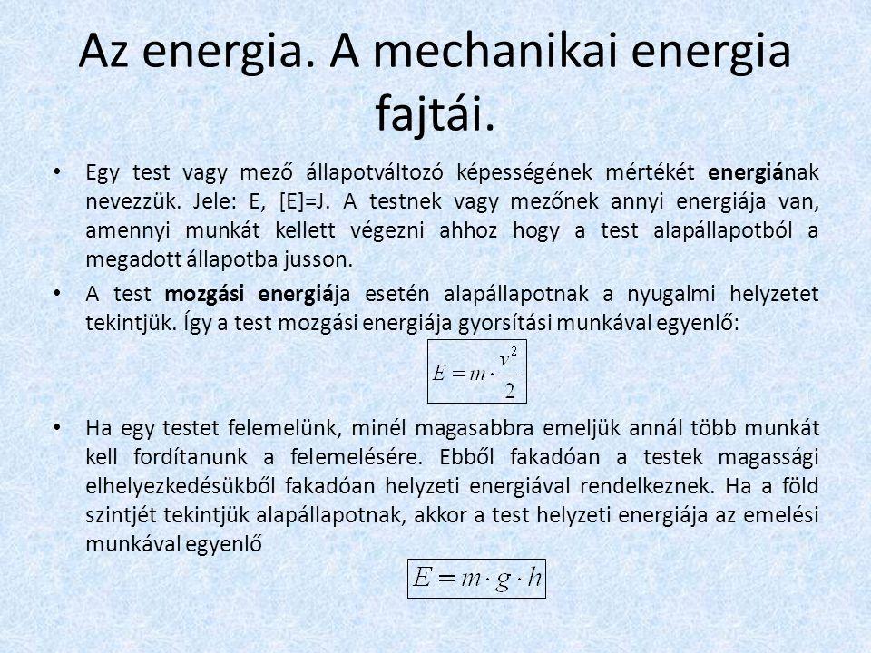 Az energia. A mechanikai energia fajtái. • Egy test vagy mező állapotváltozó képességének mértékét energiának nevezzük. Jele: E, [E]=J. A testnek vagy