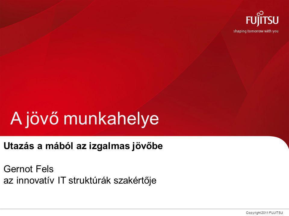 0 Copyright 2011 FUJITSU A jövő munkahelye Utazás a mából az izgalmas jövőbe Gernot Fels az innovatív IT struktúrák szakértője