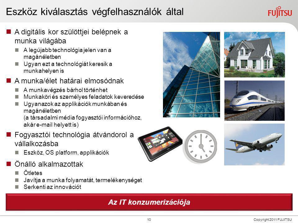 10 Copyright 2011 FUJITSU Eszköz kiválasztás végfelhasználók által  A digitális kor szülöttjei belépnek a munka világába  A legújabb technológia jel