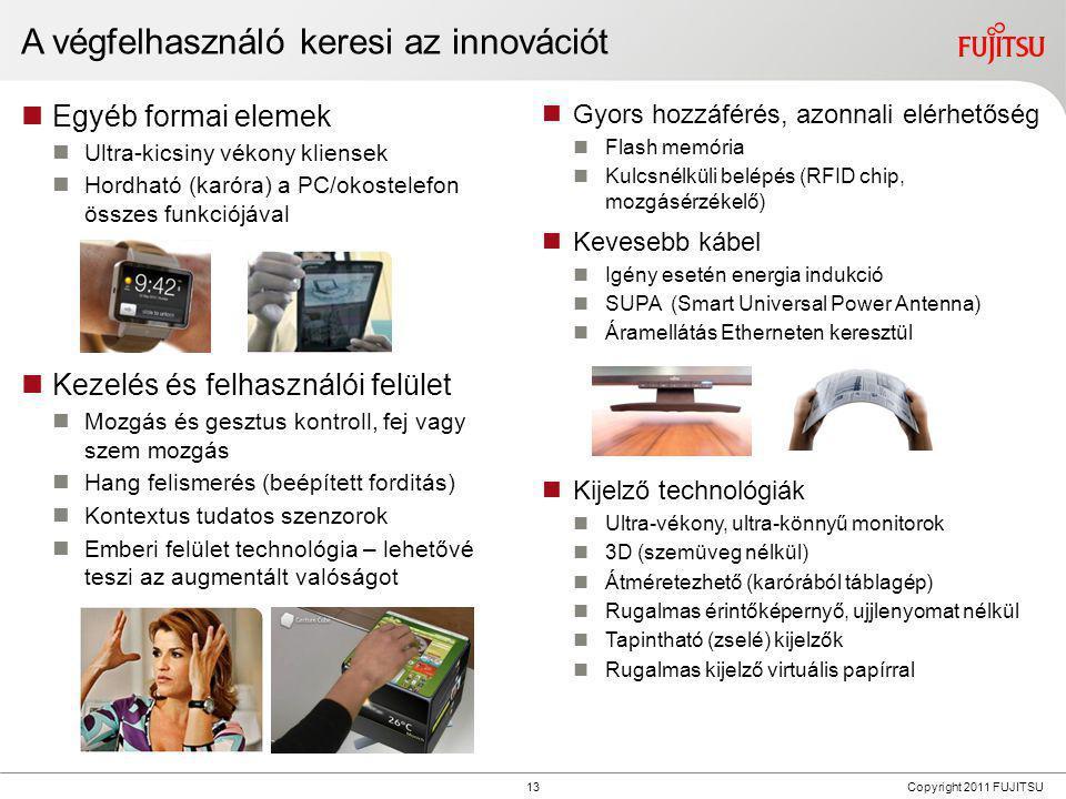 13 Copyright 2011 FUJITSU A végfelhasználó keresi az innovációt  Egyéb formai elemek  Ultra-kicsiny vékony kliensek  Hordható (karóra) a PC/okostel
