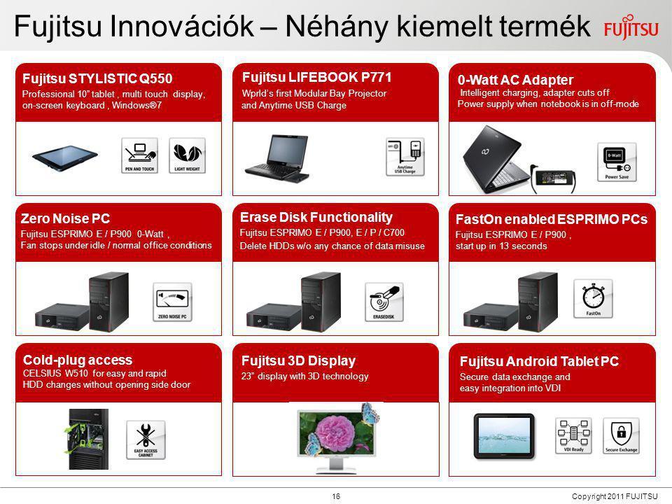 16 Copyright 2011 FUJITSU Fujitsu Innovációk – Néhány kiemelt termék Fujitsu LIFEBOOK P771 With world's first Modular Bay Projector and Anytime USB Ch